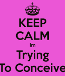 keep-calm-im-trying-to-conceive-1